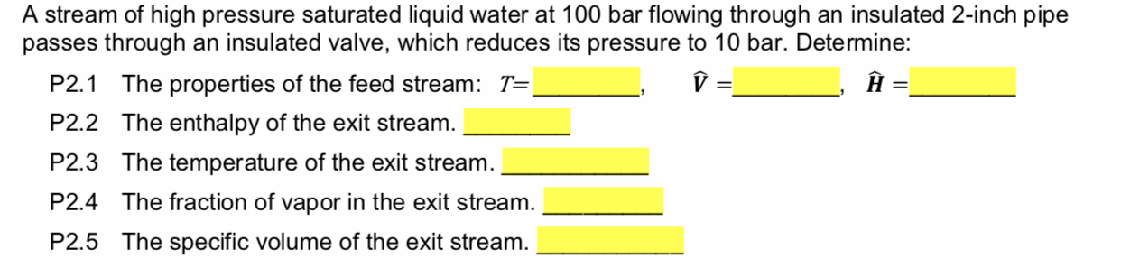 A stream of high pressure saturated liquid water at 100 bar flowing through an insulated 2-inch pipe passes through an insulated valve, which reduces its pressure to 10 bar. Determine: V The properties of the feed stream: T= P2.1 The enthalpy of the exit stream. P2.2 The temperature of the exit stream P2.3 The fraction of vapor in the exit stream P2.4 The specific volume of the exit stream. P2.5