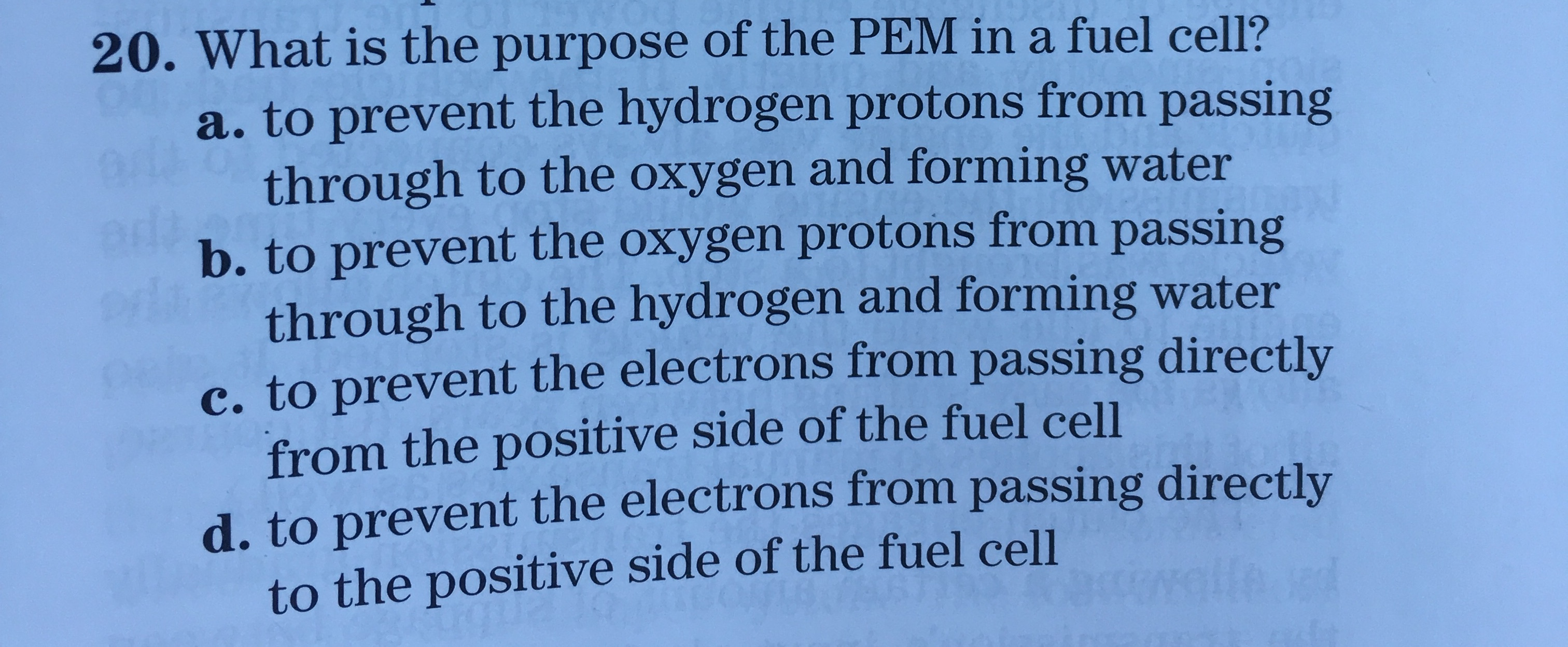 20. What is the purpose of the PEM in a fuel cell? a. to prevent the hydrogen protons from passing through to the oxygen and forming water b. to prevent the oxygen protons from passing through to the hydrogen and forming water c. to prevent the electrons from passing directly from the positive side of the fuel cell d. to prevent the electrons from passing directly to the positive side of the fuel cell