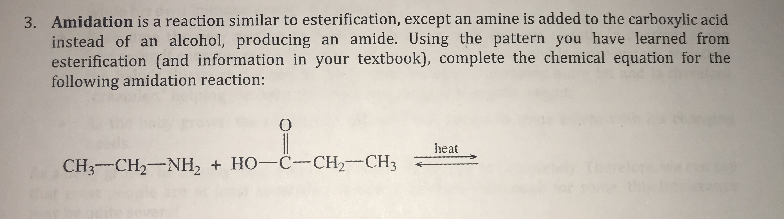 3. Amidation is a reaction similar to esterification, except an amine is added to the carboxylic acid instead of an alcohol, producing an amide. Using the pattern you have learned from esterification (and information in your textbook), complete the chemical equation for the following amidation reaction: O heat CH3 CH2 NH2 HO-C- CH2- CH3