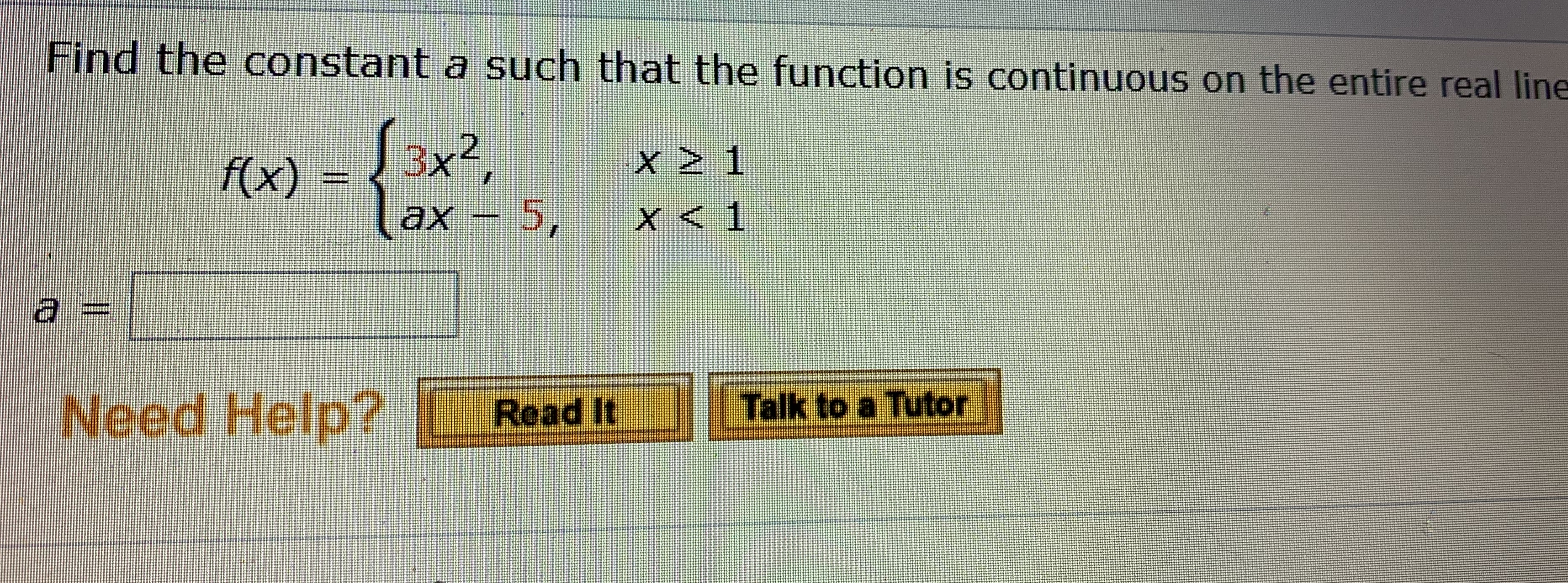 Find the constant a such that the function is continuous on the entire real line 3x², lax - 5, f(x) ах Need Help? Talk to a Tutor Read It