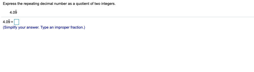 Express the repeating decimal number as a quotient of two integers. 4.09 4.09 (Simplify your answer. Type an improper fraction.)