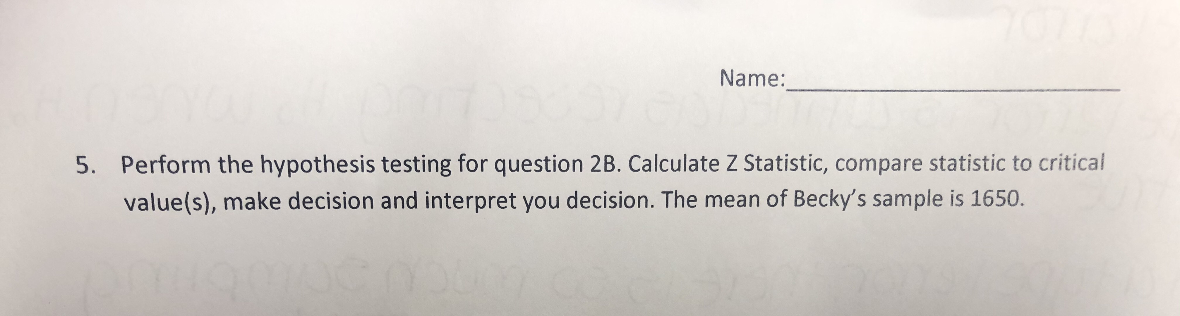 Name: Perform the hypothesis testing for question 2B. Calculate Z Statistic, compare statistic to critical 5. value(s), make decision and interpret you decision. The mean of Becky's sample is 1650.