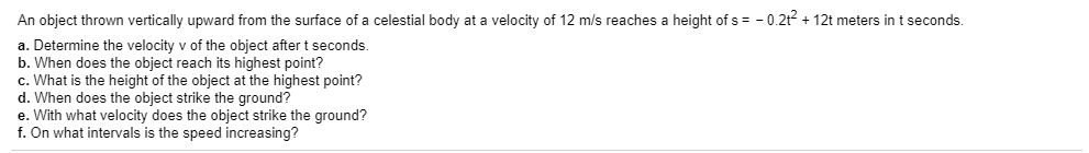 An object thrown vertically upward from the surface of a celestial body at a velocity of 12 m/s reaches a height of s -0.2t12t meters in t seconds. a. Determine the velocity v of the object after t seconds. b. When does the object reach its highest point? c. What is the height of the object at the highest point? d. When does the object strike the ground? e. With what velocity does the object strike the ground? f. On what intervals is the speed increasing?