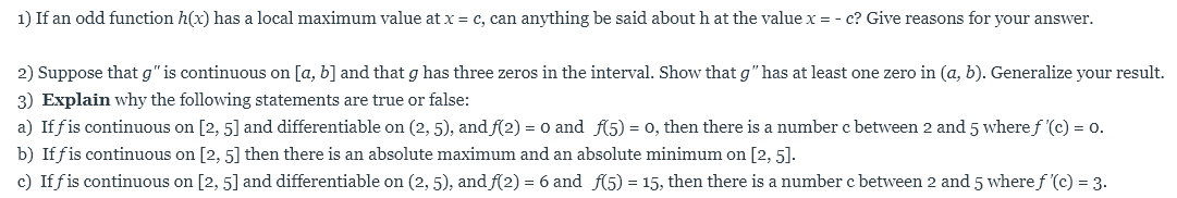 """1) If an odd function h(x) has a local maximum value at x c, can anything be said about h at the value x = - c? Give reasons for your answer. 2) Suppose that g"""" is continuous on [a, b] and that g has three zeros in the interval. Show that g"""" has at least one zero in (a, b). Generalize your result. 3) Explain why the following statements are true or false: a) If fis continuous on [2, 5] and differentiable on (2, 5), and f(2) o, then there is a number c between 2 and 5 where f '(c) o and f5) o. = b) Iffis continuous on [2, 5] then there is an absolute maximum and an absolute minimum on [2, 5]. c) Iffis continuous on [2, 5] and differentiable on (2, 5), andf(2) = 6 and f(5) = 15, then there is a number c between 2 and 5 wheref '(c) = 3."""
