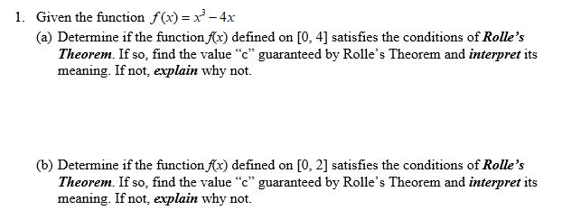 "1. Given the function f(x) x-4x (a) Determine if the function x) defined on Theorem. If so, find the value ""c"" guaranteed by Rolle's Theorem and interpret its meaning. If not, explain why not. [0, 4] satisfies the conditions of Rolle's (b) Determine if the function fx) defined on Theorem. If so, find the value ""c"" guaranteed by Rolle's Theorem and interpret its meaning. If not, explain why not. [0, 2] satisfies the conditions of Rolle's"