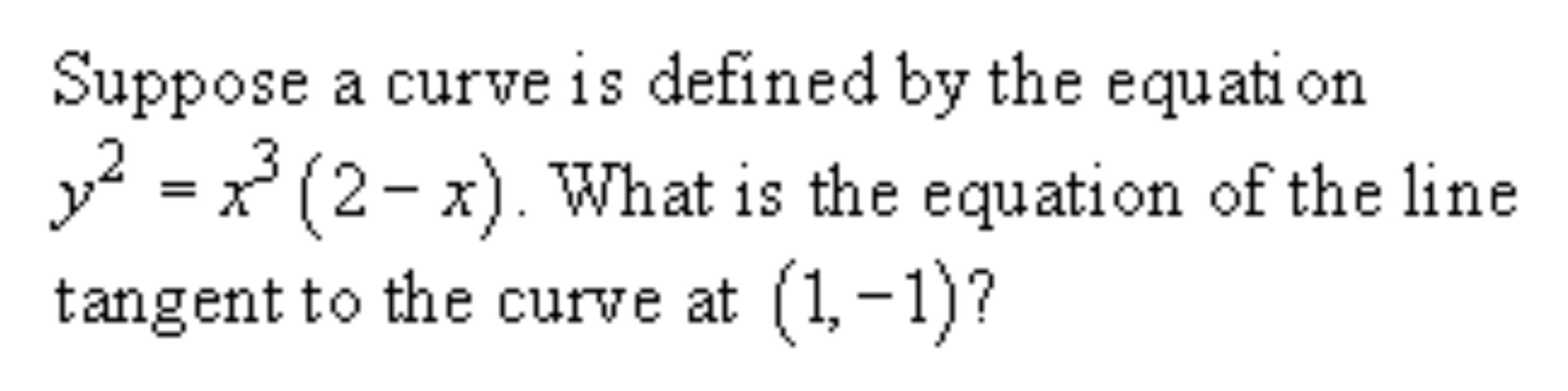 Suppose a curve is defined by the equati on y2 = x*(2- x). What is the equation of the line tangent to the curve at (1,-1)?
