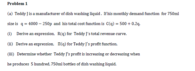 (a) Teddy Jis a manufacturer of dish washing liquid. If his monthly demand function for 750ml size is q = 4000 – 250p and his total cost function is C(q) = 500 + 0.2q. (1) Derive an expression, R(q) for Teddy J's total revenue curve. (ii) Derive an expression, I(q) for Teddy J's profit function. (iii) Determine whether Teddy J's profit is increasing or decreasing when he produces 5 hundred, 750ml bottles of dish washing liquid.