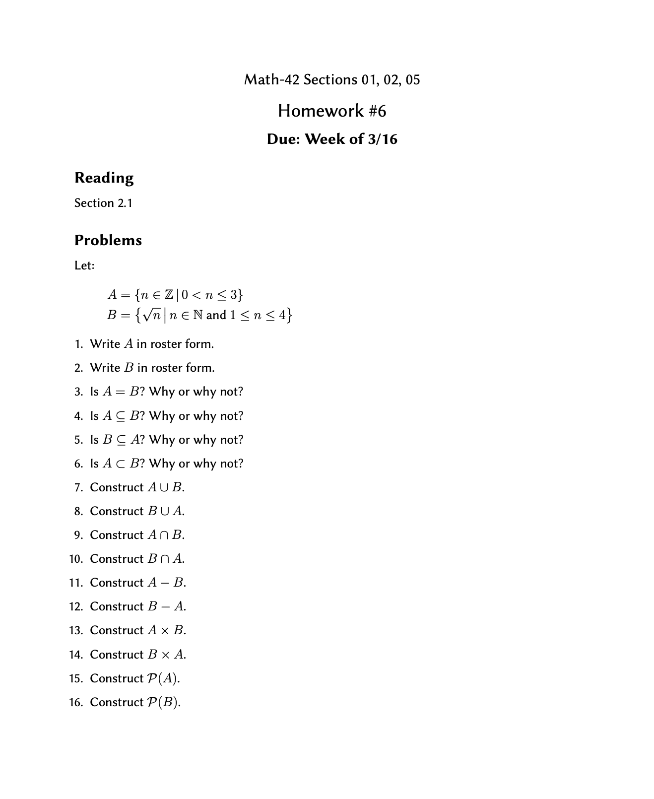 Math-42 Sections 01, 02, 05 Homework #6 Due: Week of 3/16 Reading Section 2.1 Problems Let: A = {n € Z|0< n< 3} {Vn|n€N and 1<n< 4} B = 1. Write A in roster form. 2. Write B in roster form. 3. Is A = B? Why or why not? 4. Is A C B? Why or why not? 5. Is B C A? Why or why not? 6. Is A C B? Why or why not? 7. Construct AUB. 8. Construct BU A. 9. Construct AN B. 10. Construct Bn A. 11. Construct A – B. 12. Construct B – A. 13. Construct A x B. 14. Construct B × A. 15. Construct P(A). 16. Construct P(B).