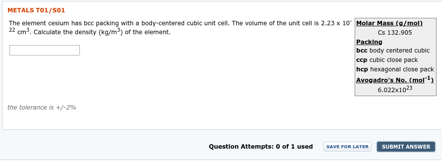 "METALS T01/SO1 The element cesium has bcc packing with a body-centered cubic unit cell. The volume of the unit cell is 2.23 x 10 Molar Mass (g/mol). 22 cm3. Calculate the density (kg/m³) of the element. Cs 132.905 Packing bcc body centered cubic ccp cubic close pack hcp hexagonal close pack Avogadro's No. (mol""1) 6.022x1023 the tolerance is +/-2% Question Attempts: 0 of 1 used SUBMIT ANSWER SAVE FOR LATER"