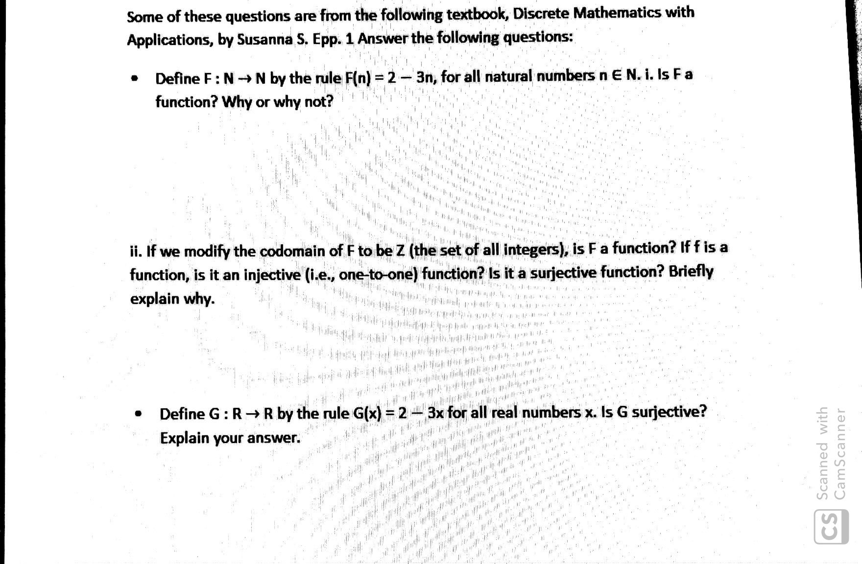 Some of these questions are from the following textbook, Discrete Mathematics with Applications, by Susanna S. Epp. 1 Answer the following questions: Define F: NN by the rule F(n) = 2-3n, for all natural numbers n E N. i. Is Fa function? Why or why not? &ihhe *** 4r152191 i. If we modify the codomain of F to be Z (the set of all integers), is F a function? If f is a function, is it an injective (i.e., one-to-one) function? Is it a surjective function? Briefly explain why. PEWAY I 44**# 4 p Define G: RR by the rule G(x) = 2 3x for all real numbers x. Is G surjective? Explain your answer. /0. a # , CS Scanned with CamScanner