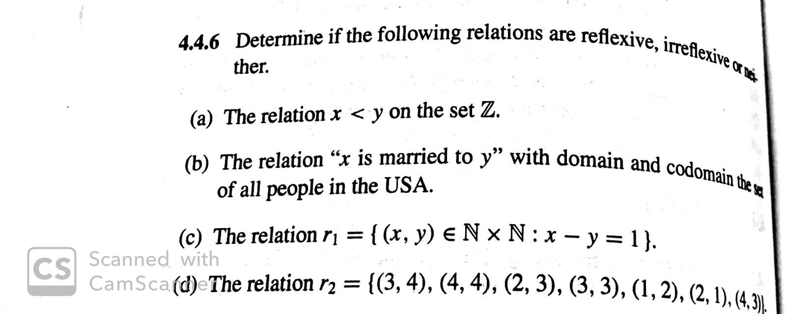 """4.4.6 Determine if the following relations are reflexive, irreflexive o ther (a) The relation x < y on the set Z. (b) The relation """"x is married to y"""" with domain and codomain the a of all people in the USA (c) The relation r= { (x, y) e N x N: x-y = 1 }. Scanned with CS CamSca (d)eThe relation r2 = {(3, 4), (4,4), (2, 3), (3, 3), (1,2), (2,1), (4,3)."""