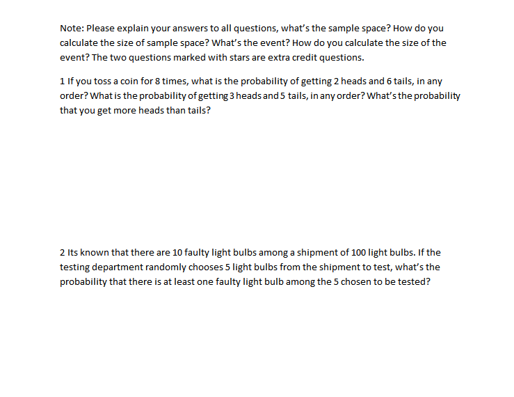 Note: Please explain your answers to all questions, what's the sample space? How do you calculate the size of sample space? What's the event? How do you calculate the size of the event? The two questions marked with stars are extra credit questions. 1 If you toss a coin for 8 times, what is the probability of getting 2 heads and 6 tails, in any order? What is the probability of getting 3 heads and 5 tails, in any order? What's the probability that you get more heads than tails? 2 Its known that there are 10 faulty light bulbs among a shipment of 100 light bulbs. If the testing department randomly chooses 5 light bulbs from the shipment to test, what's the probability that there is at least one faulty light bulb among the 5 chosen to be tested?