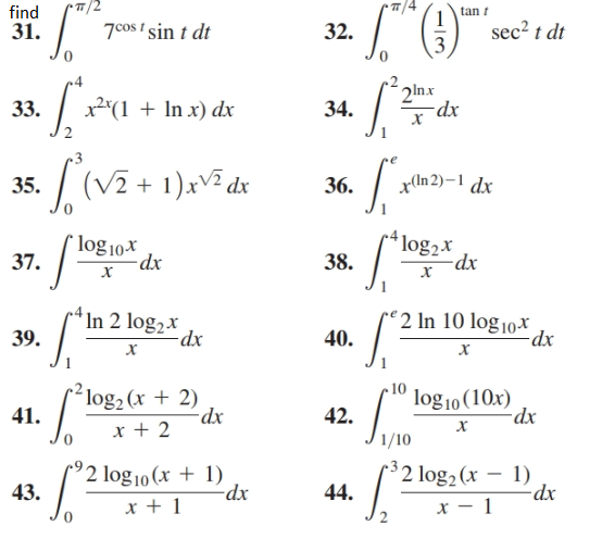 T/2 find tan i sec? t dt 7cos t sin t dt 31. 32. 3 2ln.x -dx x2°(1 + In x) dx 33. 34. (V2 + 1)xV² dx x(ln 2)–1 dx 35. 36. *log2x `log 10* 37. -dx 38. х х In 2 log2x re 2 In 10 log 10x 40. -dx 39. х х log10 (10x) dx ´log2 (x + 2) -dx x + 2 41. 42. х 1/10 °2 log10 (x + 1) xp- $2 log2 (x – 1) 43. 44. х — 1