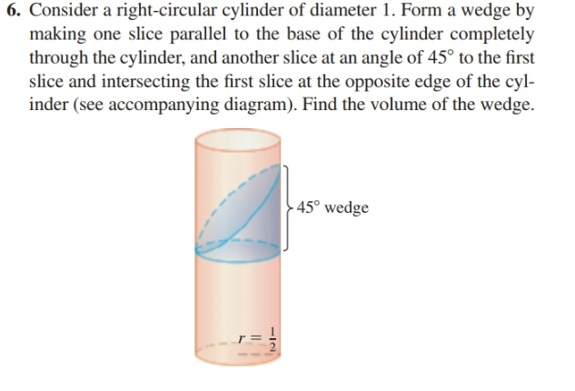 6. Consider a right-circular cylinder of diameter 1. Form a wedge by making one slice parallel to the base of the cylinder completely through the cylinder, and another slice at an angle of 45° to the first slice and intersecting the first slice at the opposite edge of the cyl- inder (see accompanying diagram). Find the volume of the wedge. - 45° wedge