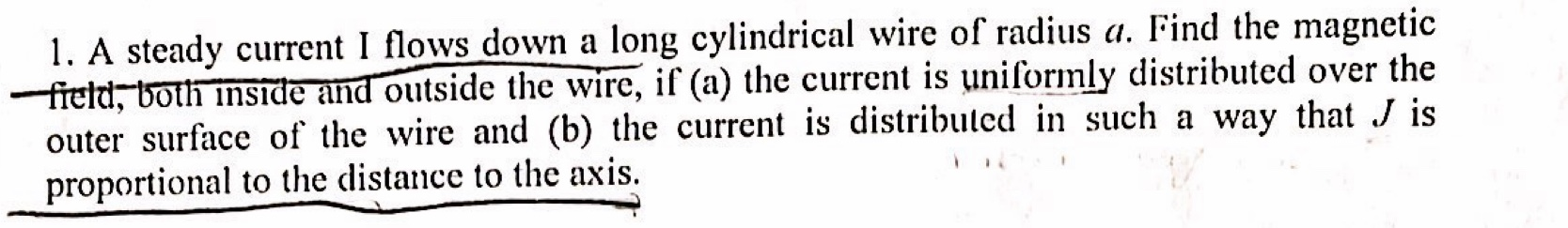 1. A steady current I flows down a long cylindrical wire of radius a. Find the magnetic freld, both inside and outside the wire, if (a) the current is uniformly distributed over the outer surface of the wire and (b) the current is distributed in such a way that J is proportional to the distance to the axis