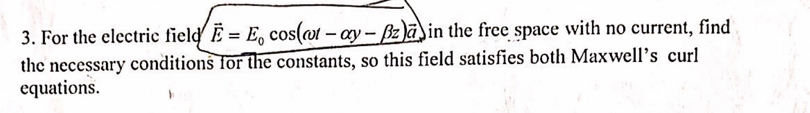 3. For the electric field' E = E, cos(ot - ay - Bzain the free space with no current, find the necessary conditions for the constants, so this field satisfies both Maxwell's curl equations