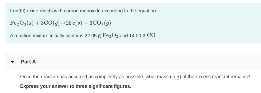 Iron(III) oxide reacts with carbon monoxide according to the equation: Fe2O3 (s)3CO (g)+2Fe(s) 3CO2(9) A reaction mixture initially contains 22.05 g Fe2 O3 and 14.00 g CO Part A Once the reaction has occurred as completely as possible, what mass (in g) of the excess reactant remains? Express your answer to three significant figures.
