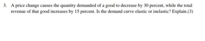 3. A price change causes the quantity demanded of a good to decrease by 30 percent, while the total revenue of that good increases by 15 percent. Is the demand curve elastic or inelastic? Explain.(3)