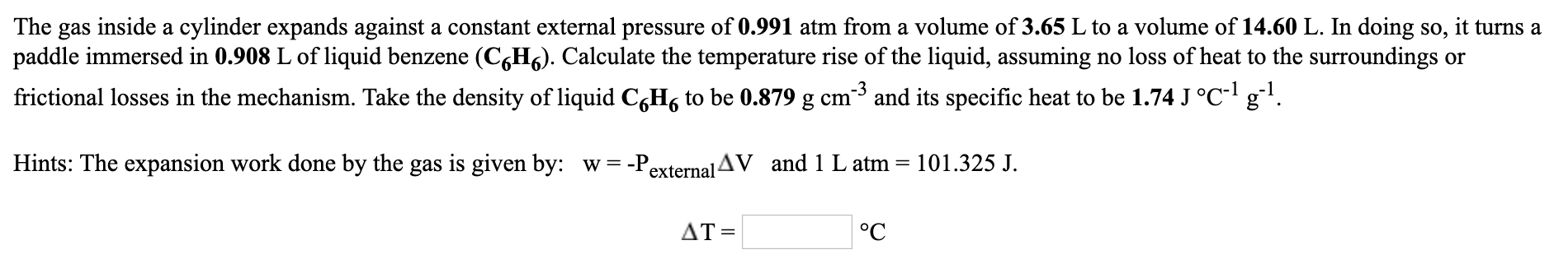 The gas inside a cylinder expands against a constant external pressure of 0.991 atm from a volume of 3.65 L to a volume of 14.60 L. In doing so, it turns a paddle immersed in 0.908 L of liquid benzene (C6H6). Calculate the temperature rise of the liquid, assuming no loss of heat to the surroundings or frictional losses in the mechanism. Take the density of liquid CgH, to be 0.879 g cm3 and its specific heat to be 1.74 J °C- g. Hints: The expansion work done by the gas is given by: w = -P external AV and 1 L atm = 101.325 J. AT = °C