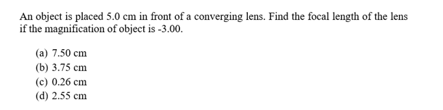 An object is placed 5.0 cm in front of a converging lens. Find the focal length of the lens if the magnification of object is -3.00. (a) 7.50 cm (b) 3.75 cm (c) 0.26 cm (d) 2.55 cm