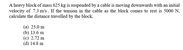 A heavy block of mass 625 kg is suspended by a cable is moving downwards with an initial velocity of 7.3 m/s. If the tension in the cable as the block comes to rest is 5000 N calculate the distance travelled by the block (a) 25.0 m (b) 13.6 m (c) 2.72 m (d) 14.8 m
