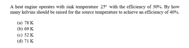 A heat engine operates with sink temperature 25° with the efficiency of 30%. By how many kelvins should be raised for the source temperature to achieve an efficiency of 40%. (а) 78 K (b) 69 K (c) 52 K (d) 71 K