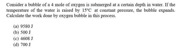 Consider a bubble of a 4 mole of oxygen is submerged at a certain depth in water. If the temperature of the water is raised by 15°C at constant pressure, the bubble expands. Calculate the work done by oxygen bubble in this process. (a) 9580 J (b) 500 J (c) 4608 J (d) 700 J
