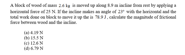 A block of wood of mass 2.6 kg is moved up along 8.9 m incline from rest by applying a horizontal force of 25 N. If the incline makes an angle of 23 with the horizontal and the total work done on block to move it up the is 78.9 J, calculate the magnitude of frictional force between wood and the incline. (a) 4.19 N (b) 15.5 N (c) 12.6 N (d) 6.79 N