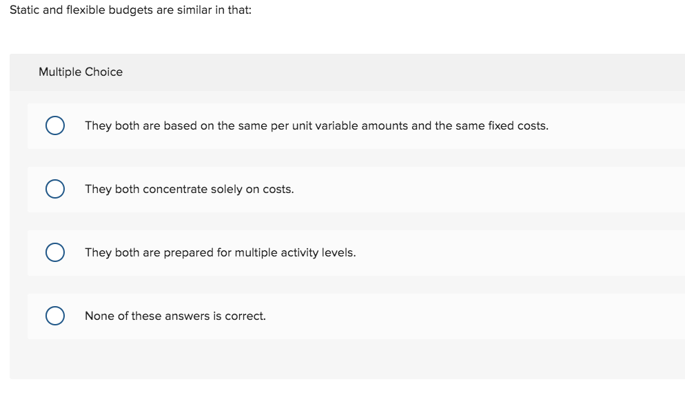Static and flexible budgets are similar in that: Multiple Choice They both are based on the same per unit variable amounts and the same fixed costs They both concentrate solely on costs. They both are prepared for multiple activity levels. None of these answers is correct.