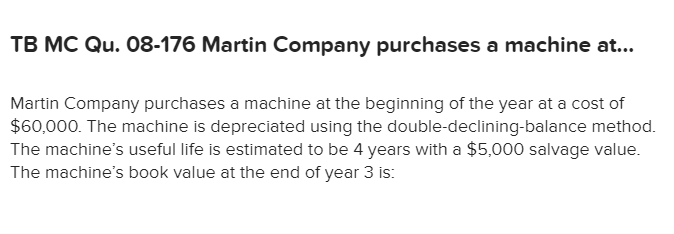 TB MC Qu. 08-176 Martin Company purchases a machine a... Martin Company purchases a machine at the beginning of the year at a cost of $60,000. The machine is depreciated using the double-declining-balance method. The machine's useful life is estimated to be 4 years with a $5,000 salvage value. The machine's book value at the end of year 3 is: