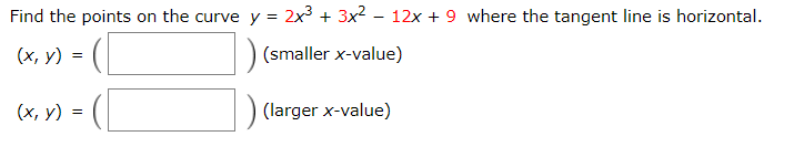 Find the points on the curve y = 2x3 + 3x2 – 12x + 9 where the tangent line is horizontal. (x, y) (smaller x-value) (larger x-value) (x, y)