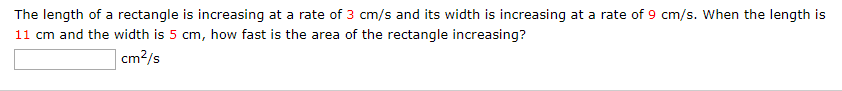 The length of a rectangle is increasing at a rate of 3 cm/s and its width is increasing at a rate of 9 cm/s. When the length is 11 cm and the width is 5 cm, how fast is the area of the rectangle increasing? cm?/s