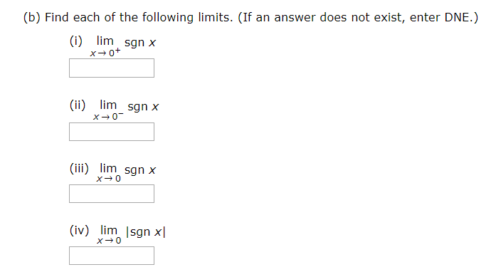 (b) Find each of the following limits. (If an answer does not exist, enter DNE.) (i) x→0+ lim sgn x (ii) lim sgn x (iii) lim sgn x (iv) lim |sgn x|