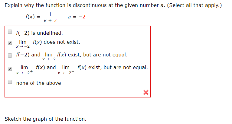 Explain why the function is discontinuous at the given number a. (Select all that apply.) f(x) = a = -2 f(-2) is undefined. lim f(x) does not exist. f(-2) and lim f(x) exist, but are not equal. lim x--2+ f(x) and lim f(x) exist, but are not equal. X--2- none of the above Sketch the graph of the function.