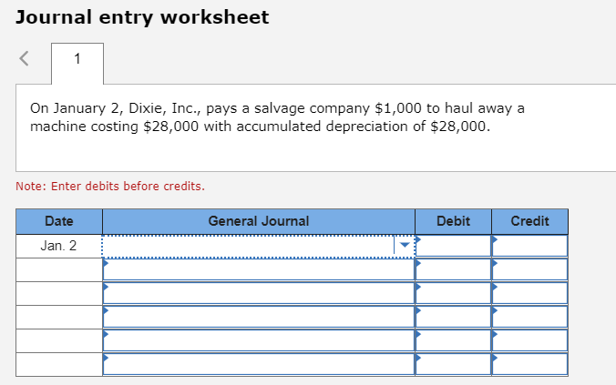 Journal entry worksheet 1 On January 2, Dixie, Inc., pays a salvage company $1,000 to haul away a machine costing $28,000 with accumulated depreciation of $28,000 Note: Enter debits before credits. Date General Journal Debit Credit Jan. 2