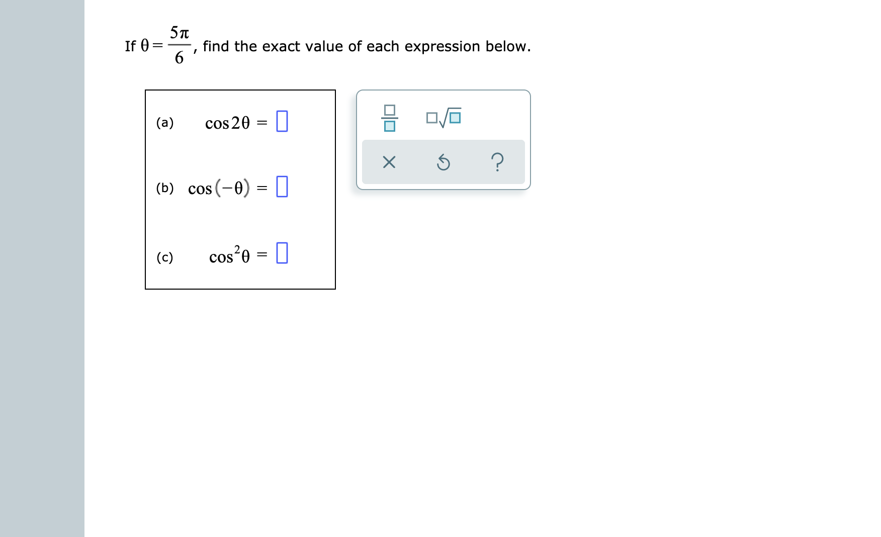 5л find the exact value of each expression below. If 0 6 cos 20 (a) ? (b) cos (-0) I cos e (c) = COS O X