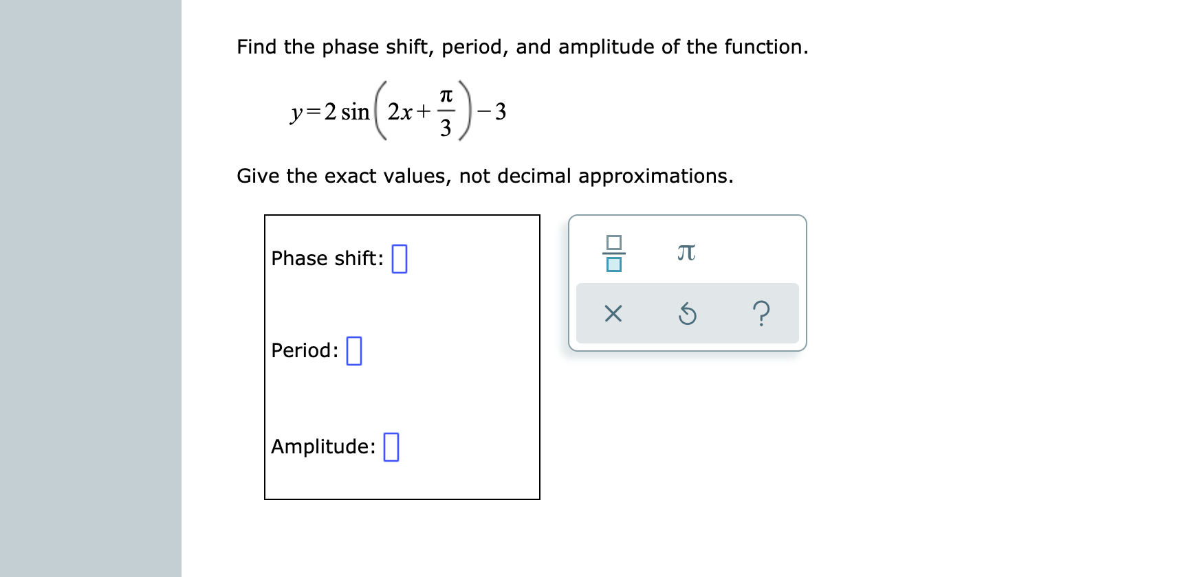 Find the phase shift, period, and amplitude of the function. y=2 sin2x+ 3 Give the exact values, not decimal approximations. JT Phase shift: ? Period: Amplitude: OlOX