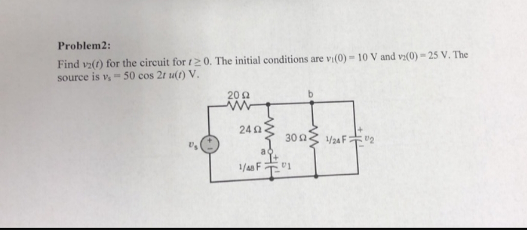 Problem2: Find v2(t) for the circuit fort> 0. The initial conditions are vi(0)= 10 V and v2(0) 25 V. The source is vs =50 cos 2t u(t) V 20 ww 24Ω 30 /24F2 1/48 F