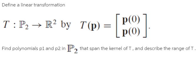Define a linear transformation p(0) T : P, → R² by T(p) = | p(0) Find polynomials pl and p2 in P that span the kernel of T, and describe the range ofT.