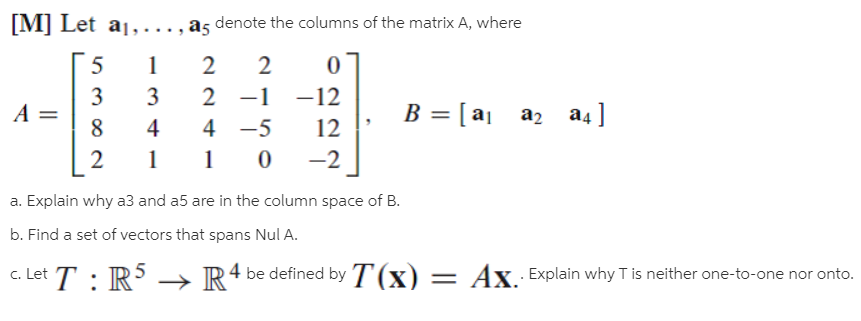 [M] Let a1,..., a5 denote the columns of the matrix A, where 2 2 3 3 2 -1 -12 B = [ aj az a4] %3D 4 4 -5 12 -2 a. Explain why a3 and a5 are in the column space of B. b. Find a set of vectors that spans Nul A. c. Let T : R 4 be defined by T(x) = Ax Explain why T is neither one-to-one nor onto.