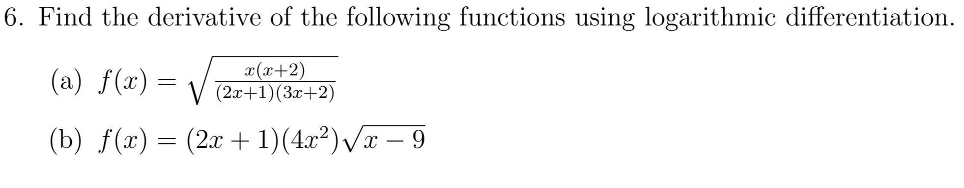 |6. Find the derivative of the following functions using logarithmic differentiation. x(x+2) (2x+1) (3+2) (a) f(x) (2r1)(422)x - 9 (b) f(x)