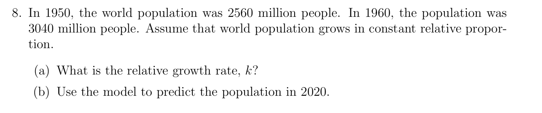 8. In 1950, the world population was 2560 million people. In 1960, the population was 3040 million people. Assume that world population grows in constant relative propor- tion (a) What is the relative growth rate, k? (b) Use the model to predict the population in 2020.