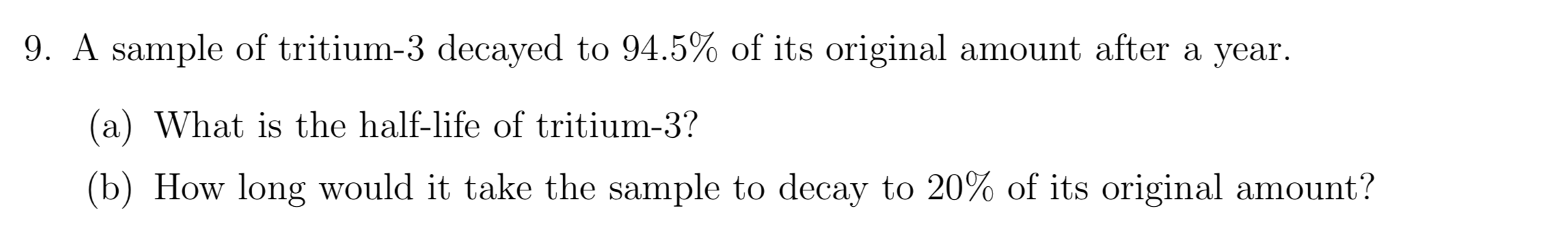 9. A sample of tritium-3 decayed to 94.5% of its original amount after a year (a) What is the half-life of tritium-3? (b) How long would it take the sample to decay to 20% of its original amount?
