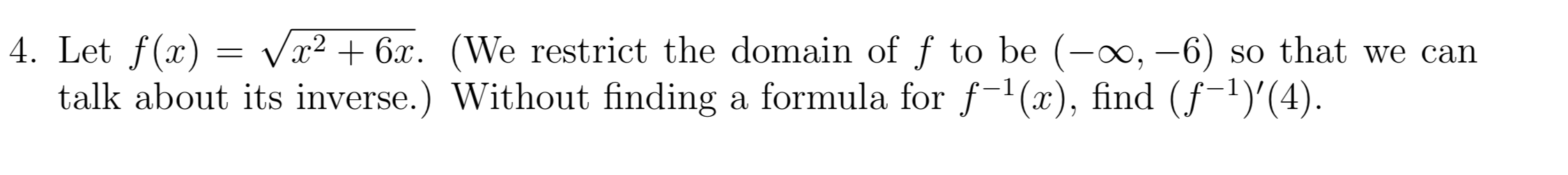 4. Let f(x talk about its inverse.) Without finding a formula for f1(x), find (f1)'(4) Vx26 (We restrict the domain of f to be (-oo, -6) so that we can