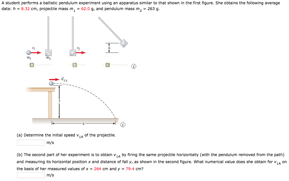 A student performs a ballistic pendulum experiment using an apparatus similar to that shown in the first figure. She obtains the following average data: h = 8.32 cm, projectile mass m, = 62.0 g, and pendulum mass m, = 263 g. VIA of the projectile. (a) Determine the initial speed v 1A m/s (b) The second part of her experiment is to obtain v,A by firing the same projectile horizontally (with the pendulum removed from the path) and measuring its horizontal position x and distance of fall y, as shown in the second figure. What numerical value does she obtain for v,, on the basis of her measured values of x = 264 cm and y = 79.4 cm? m/s