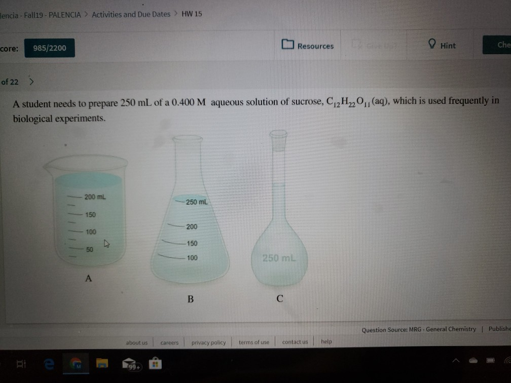 Rencia- Fall19- PALENCIA Activities and Due Dates> HW 15 Hint Che Resources 985/2200 core: of 22> (aq), which is used frequently in A student needs to prepare 250 mL of a 0.400 M aqueous solution of sucrose, C12H220 biological experiments. 200 mL 250 mL 150 200 100 150 50 250 mL 100 A В Question Source: MRG- General Chemistry | Publishe help terms of use contact us about us privacy policy careers