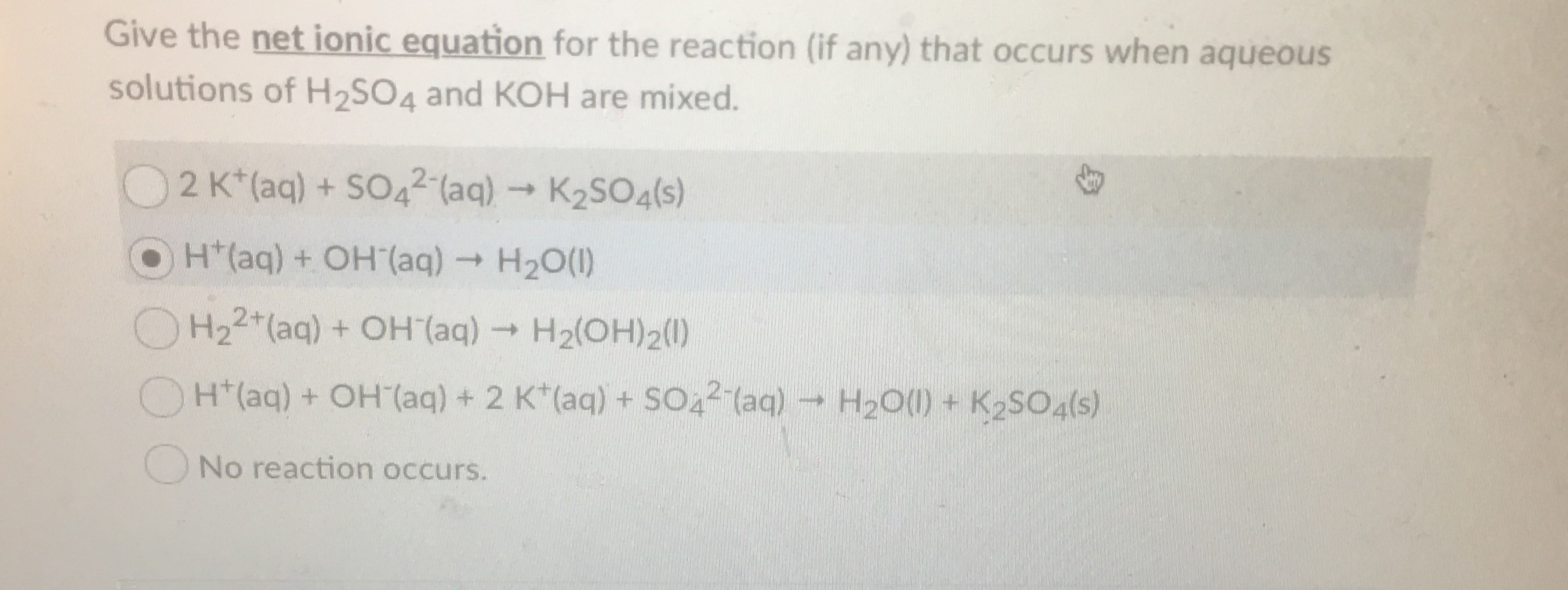 Give the net ionic equation for the reaction (if any) that occurs when aqueous solutions of H2SO4 and KOH are mixed. 2 K*(aq) + SO42(aq)K2SO4(s) OH(aq) + OH (aq)H20() H22 (aq) +OH (aq)H2(OH)2() H20()+ K2SO4(s) H(aq) +OH (aq) + 2 K (aq) + SO42 (aq) No reaction occurs.