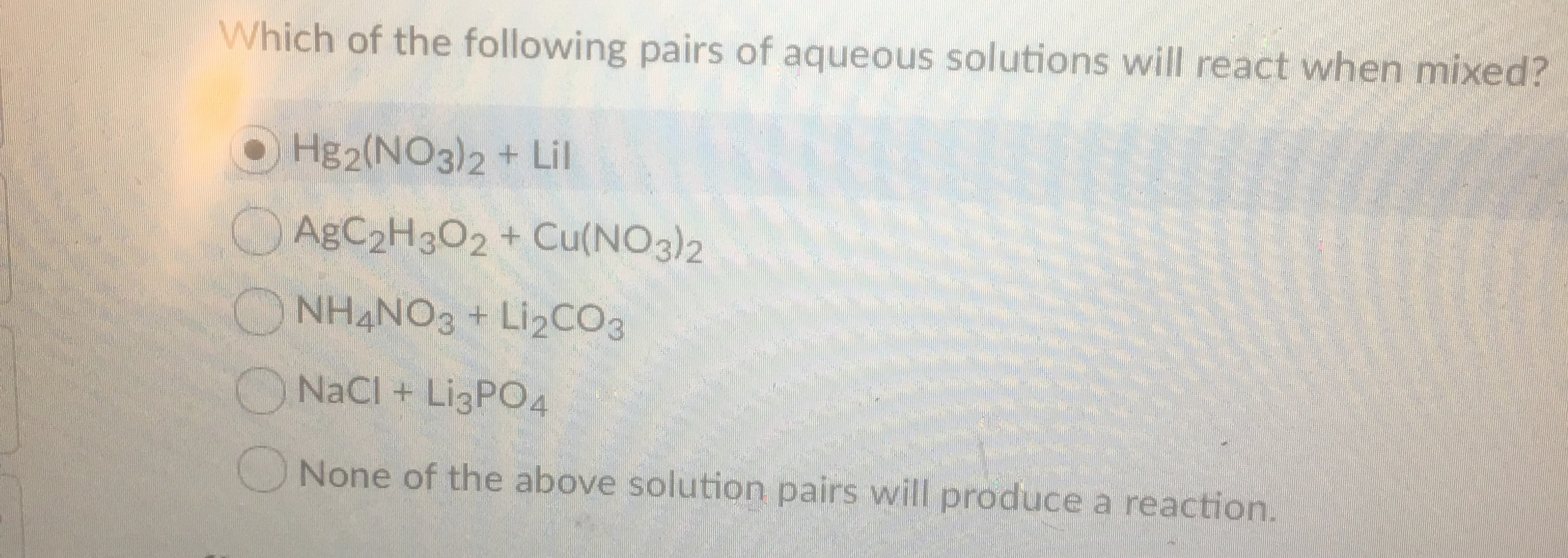 Which of the following pairs of aqueous solutions will react when mixed? Hg2(NO3)2 + Lil AgC2H302 + Cu(NO3)2 NH4NO3+ Li2CO3 NaCl + LI3PO4 None of the above solution pairs will produce a reaction.