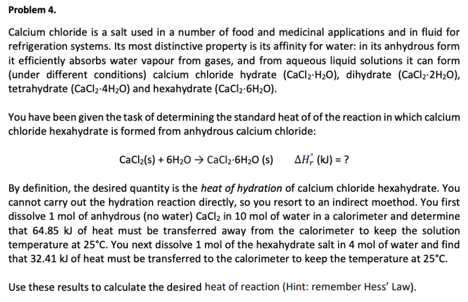 Problem 4. Calcium chloride is a salt used in a number of food and medicinal applications and in fluid for refrigeration systems. Its most distinctive property is its affinity for water: in its anhydrous form it efficiently absorbs water vapour from gases, and from aqueous liquid solutions it can form (under different conditions) calcium chloride hydrate (CaCl2-H20), dihydrate (CaCl2 2H2O), tetrahydrate (CaCl2-4H2O) and hexahydrate (CaCl2-6H2O). You have been given the task of determining the standard heat of of the reaction in which calcium chloride hexahydrate is formed from anhydrous calcium chloride: AH (k) ? CaCl2(s)6H20 CaCl2-6H20 (s) By definition, the desired quantity is the heat of hydration of calcium chloride hexahydrate. You cannot carry out the hydration reaction directly, so you resort to an indirect moethod. You first dissolve 1 mol of anhydrous (no water) CaCl2 in 10 mol of water in a calorimeter and determine that 64.85 kJ of heat must be transferred away from the calorimeter to keep the solution temperature at 25°C. You next dissolve 1 mol of the hexahydrate salt in 4 mol of water and find that 32.41 kJ of heat must be transferred to the calorimeter to keep the temperature at 25°C Use these results to calculate the desired heat of reaction (Hint: remember Hess' Law)