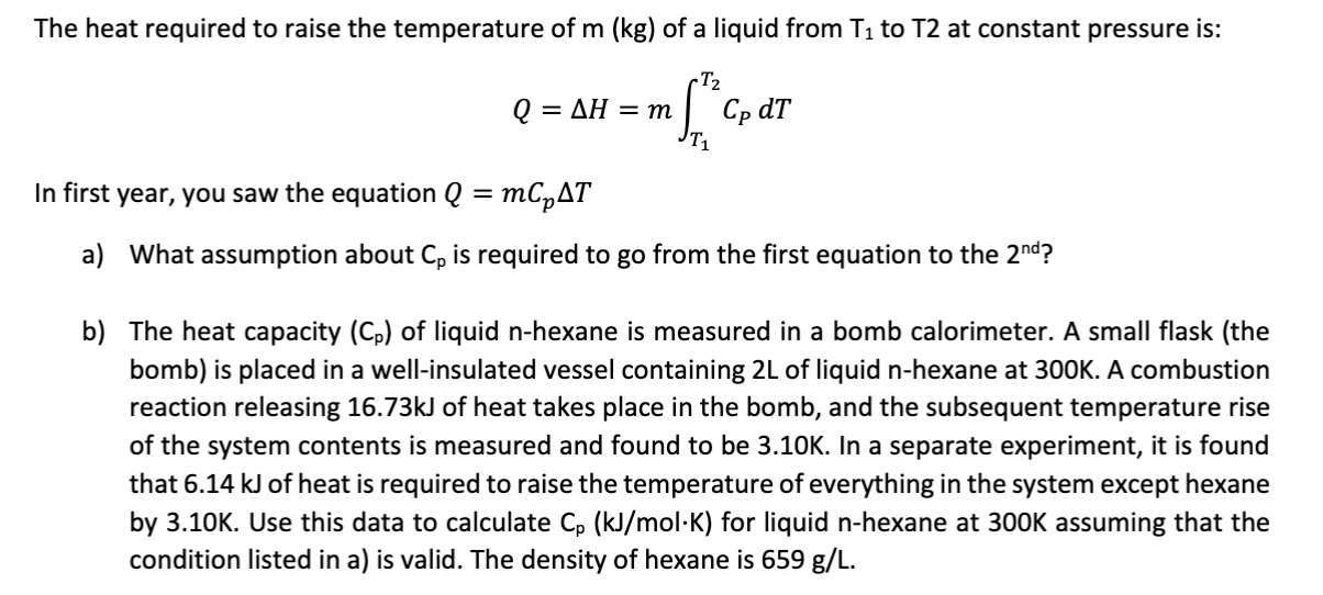 The heat required to raise the temperature of m (kg) of a liquid from T1 to T2 at constant pressure is: -T2 Cp dT AH = m Q = In first year, you saw the equation Q = mCpAT What assumption about Cp is required to go from the first equation to the 2nd? a) b) The heat capacity (Cp) of liquid n-hexane is measured in a bomb calorimeter. A small flask (the bomb) is placed in a well-insulated vessel containing 2L of liquid n-hexane at 300K. A combustion reaction releasing 16.73KJ of heat takes place in the bomb, and the subsequent temperature rise of the system contents is measured and found to be 3.10K. In a separate experiment, it is found that 6.14 kJ of heat is required to raise the temperature of everything in the system except hexane by 3.10K. Use this data to calculate Cp (kJ/mol-K) for liquid n-hexane at 300K assuming that the condition listed in a) is valid. The density of hexane is 659 g/L.